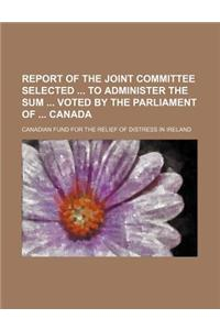 Report of the Joint Committee Selected to Administer the Sum Voted by the Parliament of Canada