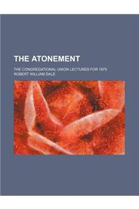 The Atonement; The Congregational Union Lectures for 1875