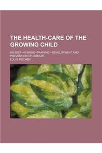 The Health-Care of the Growing Child; His Diet--Hygiene-Training --Development and Prevention of Disease