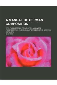 A Manual of German Composition; With Passages for Translation Arranged Progressively, and Macaulay's Frederic the Great, in Extracts