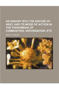 An Inquiry Into the Nature of Heat, and Its Mode of Action in the Phenomena of Combustion, Vaporisation, Etc