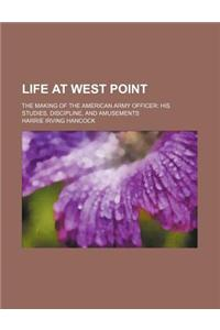 Life at West Point; The Making of the American Army Officer His Studies, Discipline, and Amusements
