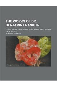 The Works of Dr. Benjamin Franklin; Consisting of Essays, Humorous, Moral, and Literary: With His Life