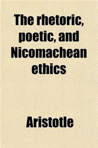 The Rhetoric, Poetic, and Nicomachean Ethics