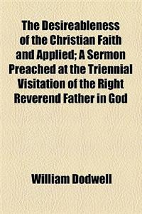 The Desireableness of the Christian Faith and Applied; A Sermon Preached at the Triennial Visitation of the Right Reverend Father in God