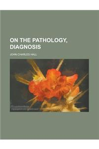 On the Pathology, Diagnosis