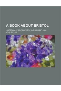 A Book about Bristol; Historical, Ecclesiastical, and Biographical