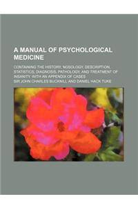 A   Manual of Psychological Medicine; Containing the History, Nosology, Description, Statistics, Diagnosis, Pathology, and Treatment of Insanity. with