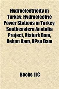 Hydroelectricity in Turkey: Hydroelectric Power Stations in Turkey, Southeastern Anatolia Project, Ataturk Dam, Keban Dam, Il Su Dam