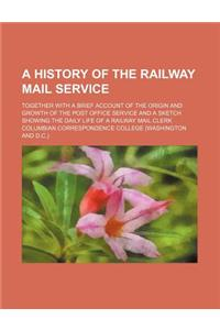 A   History of the Railway Mail Service; Together with a Brief Account of the Origin and Growth of the Post Office Service and a Sketch Showing the Da