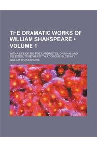 The Dramatic Works of William Shakspeare (Volume 1); With a Life of the Poet, and Notes, Original and Selected Together with a Copious Glossary