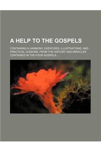 A   Help to the Gospels; Containing a Harmony, Exercises, Illustrations, and Practical Lessons, from the History and Miracles Contained in the Four Go