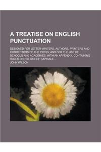 A   Treatise on English Punctuation; Designed for Letter-Writers, Authors, Printers and Correctors of the Press; And for the Use of Schools and Academ