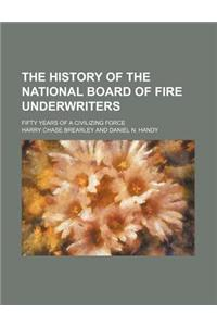 The History of the National Board of Fire Underwriters; Fifty Years of a Civilizing Force