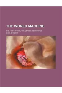 The World Machine; The First Phase the Cosmic Mechanism