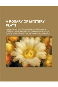 A   Rosary of Mystery Plays; Fifteen Plays Selected from the York Cycle of Mysteries Performed by the Crafts on the Day of Corpus Christi in the 14th,