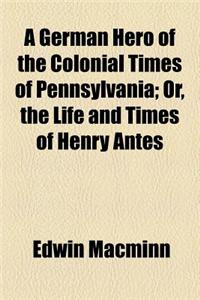 A German Hero of the Colonial Times of Pennsylvania; Or, the Life and Times of Henry Antes