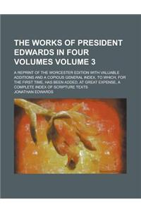 The Works of President Edwards in Four Volumes; A Reprint of the Worcester Edition with Valuable Additions and a Copious General Index, to Which, for