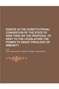 Debate in the Constitutional Convention of the State of New York on the Proposal to Deny to the Legislature the Power to Grant Privilege or Immunity;