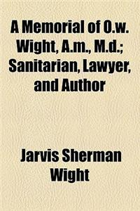 A Memorial of O.W. Wight, A.M., M.D.; Sanitarian, Lawyer, and Author