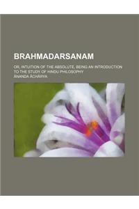 Brahmadarsanam; Or, Intuition of the Absolute, Being an Introduction to the Study of Hindu Philosophy