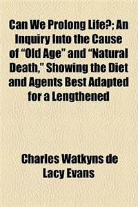 Can We Prolong Life?; An Inquiry Into the Cause of Old Age and Natural Death, Showing the Diet and Agents Best Adapted for a Lengthened Prolongation o