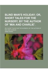 Blind Man's Holiday; Or, Short Tales for the Nursery, by the Author of 'Mia and Charlie' Or, Short Tales for the Nursery, by the Author of 'Mia and Ch