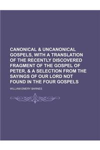 Canonical & Uncanonical Gospels, with a Translation of the Recently Discovered Fragment of the Gospel of Peter, & a Selection from the Sayings of Our