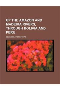 Up the Amazon and Madeira Rivers, Through Bolivia and Peru