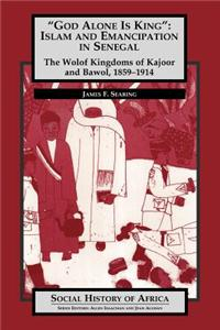'God Alone Is King': Islam and Emanicipation in Senegal - The Wolof Kingdoms of Kajoor and Bawol, 1859-1914