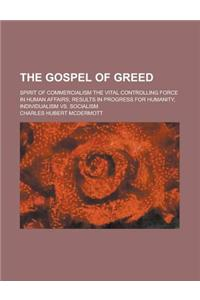 The Gospel of Greed; Spirit of Commercialism the Vital Controlling Force in Human Affairs; Results in Progress for Humanity, Individualism vs. Sociali