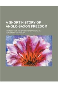A Short History of Anglo-Saxon Freedom; The Polity of the English-Speaking Race