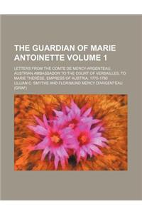 The Guardian of Marie Antoinette Volume 1; Letters from the Comte de Mercy-Argenteau, Austrian Ambassador to the Court of Versailles, to Marie Therese