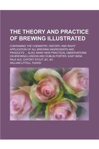 The Theory and Practice of Brewing Illustrated; Containing the Chemistry, History, and Right Application of All Brewing Ingredients and Products ... A