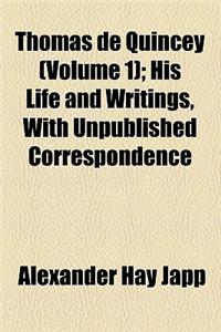 Thomas de Quincey (Volume 1); His Life and Writings, with Unpublished Correspondence