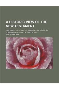 A Historic View of the New Testament; The Jowett Lectures Delivered at the Passmore Edwards Settlement in London, 1901
