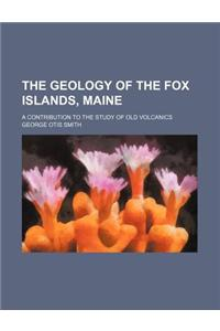 The Geology of the Fox Islands, Maine; A Contribution to the Study of Old Volcanics