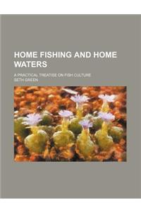 Home Fishing and Home Waters; A Practical Treatise on Fish Culture