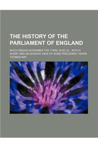The History of the Parliament of England; Which Began November the Third, M.DC.XL. with a Short and Necessary View of Some Precedent Years