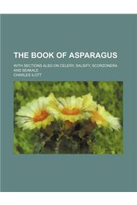 The Book of Asparagus; With Sections Also on Celery, Salsify, Scorzonera and Seakale