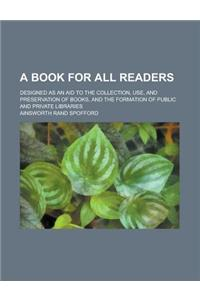 A Book for All Readers; Designed as an Aid to the Collection, Use, and Preservation of Books, and the Formation of Public and Private Libraries