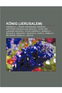 Konig (Jerusalem): Friedrich II., Johann Von Brienne, Konradin, Gottfried Von Bouillon, Balduin I., Guido Von Lusignan, Balduin II., Fulk