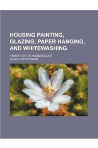 Housing Painting, Glazing, Paper Hanging, and Whitewashing; A Book for the Householder