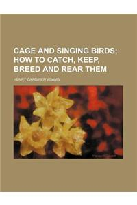 Cage and Singing Birds; How to Catch, Keep, Breed and Rear Them