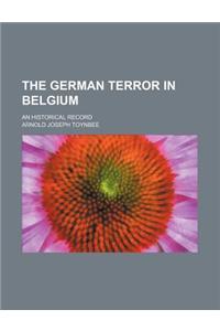 The German Terror in Belgium; An Historical Record