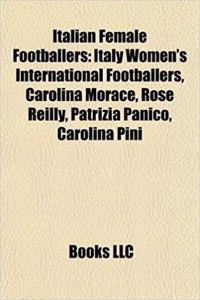 Italian Female Footballers: Italy Women's International Footballers, Carolina Morace, Rose Reilly, Patrizia Panico, Carolina Pini