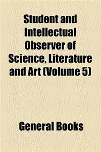 The Student, and Intellectual Observer (Volume 5)