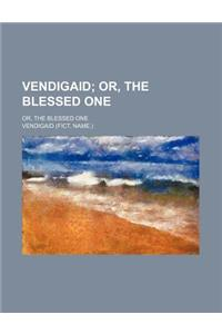 Vendigaid; Or, the Blessed One. Or, the Blessed One