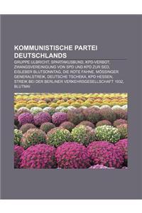 Kommunistische Partei Deutschlands: Gruppe Ulbricht, Spartakusbund, Kpd-Verbot, Zwangsvereinigung Von SPD Und Kpd Zur sed, Eisleber Blutsonntag