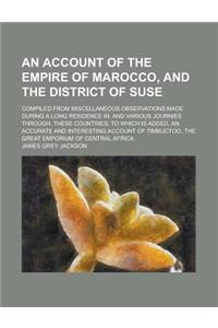 An  Account of the Empire of Marocco, and the District of Suse; Compiled from Miscellaneous Observations Made During a Long Residence In, and Various